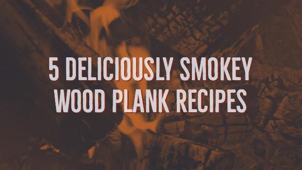 5 Deliciously Smokey Wood Plank Recipes